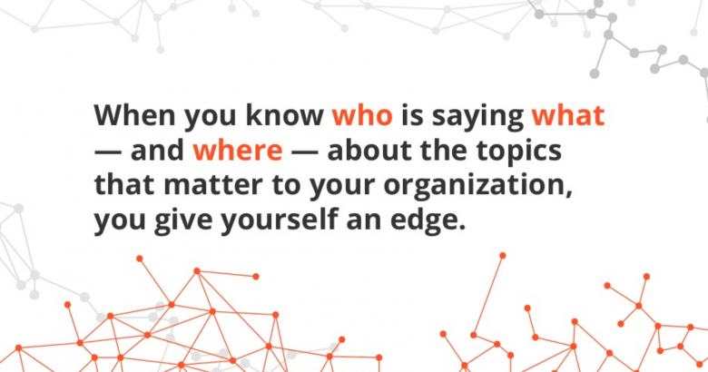 when you know who is saying what about the topics that matter to your organization you give yourself an edge